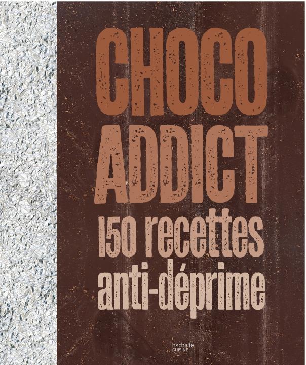 Choco-addict, 150 recettes anti-déprime par Hachette Cuisine
